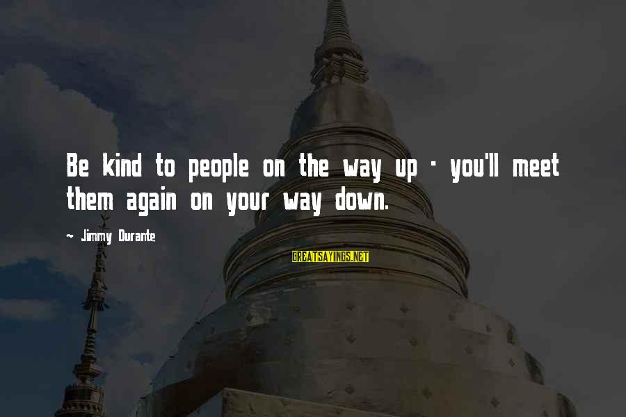 Meet Again Sayings By Jimmy Durante: Be kind to people on the way up - you'll meet them again on your