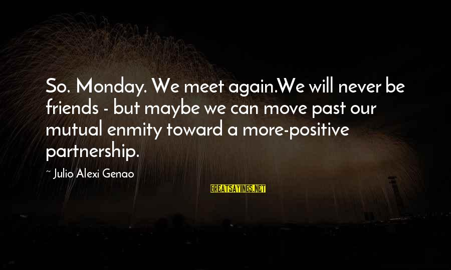 Meet Again Sayings By Julio Alexi Genao: So. Monday. We meet again.We will never be friends - but maybe we can move