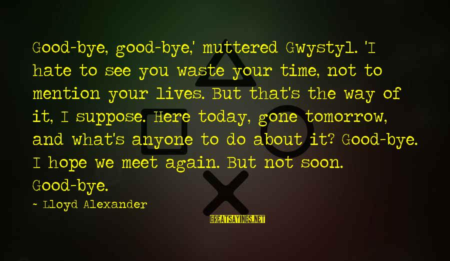Meet Again Sayings By Lloyd Alexander: Good-bye, good-bye,' muttered Gwystyl. 'I hate to see you waste your time, not to mention