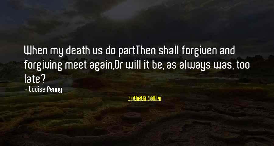 Meet Again Sayings By Louise Penny: When my death us do partThen shall forgiven and forgiving meet again,Or will it be,