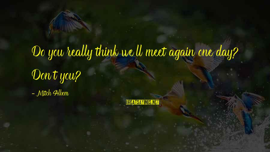 Meet Again Sayings By Mitch Albom: Do you really think we'll meet again one day? Don't you?