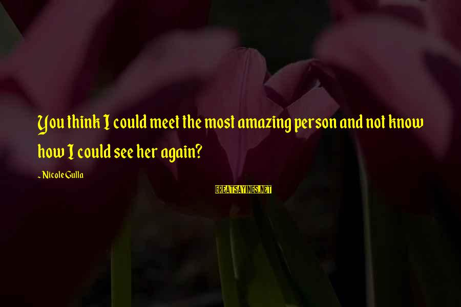 Meet Again Sayings By Nicole Gulla: You think I could meet the most amazing person and not know how I could