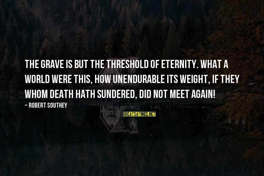 Meet Again Sayings By Robert Southey: The grave is but the threshold of eternity. What a world were this, how unendurable