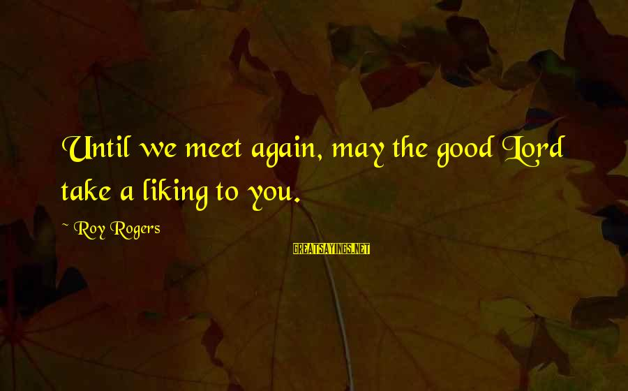 Meet Again Sayings By Roy Rogers: Until we meet again, may the good Lord take a liking to you.
