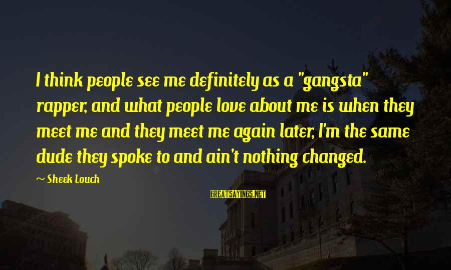 """Meet Again Sayings By Sheek Louch: I think people see me definitely as a """"gangsta"""" rapper, and what people love about"""