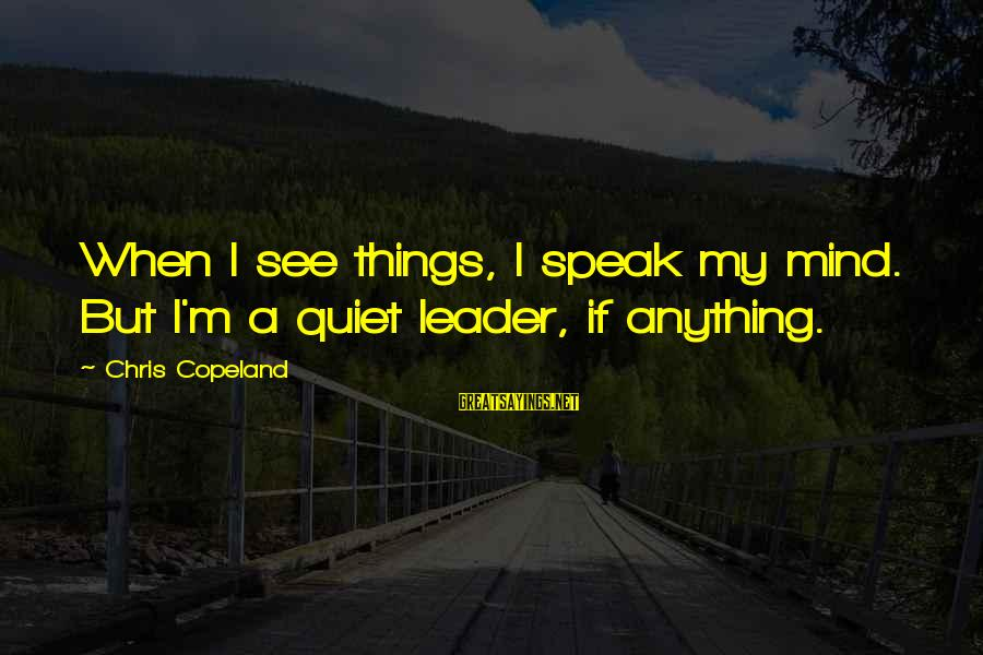 Meet The Chrisleys Sayings By Chris Copeland: When I see things, I speak my mind. But I'm a quiet leader, if anything.