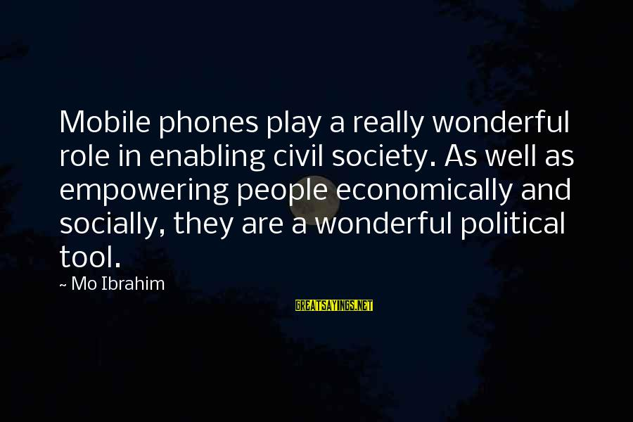 Meet The Chrisleys Sayings By Mo Ibrahim: Mobile phones play a really wonderful role in enabling civil society. As well as empowering