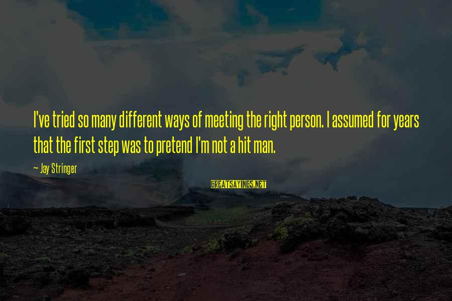 Meeting The Right Person Sayings By Jay Stringer: I've tried so many different ways of meeting the right person. I assumed for years