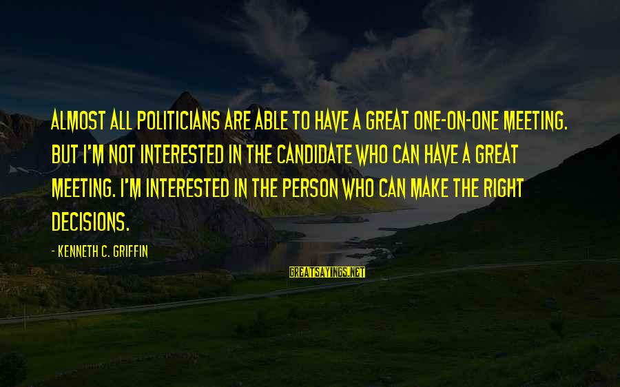Meeting The Right Person Sayings By Kenneth C. Griffin: Almost all politicians are able to have a great one-on-one meeting. But I'm not interested