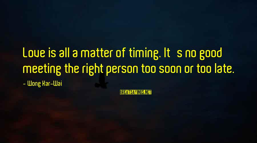 Meeting The Right Person Sayings By Wong Kar-Wai: Love is all a matter of timing. It's no good meeting the right person too