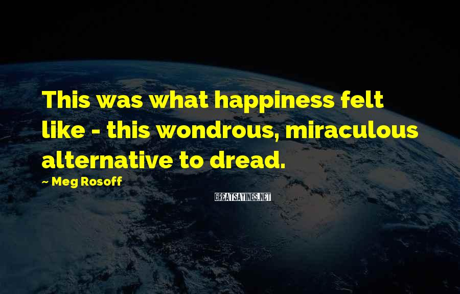 Meg Rosoff Sayings: This was what happiness felt like - this wondrous, miraculous alternative to dread.