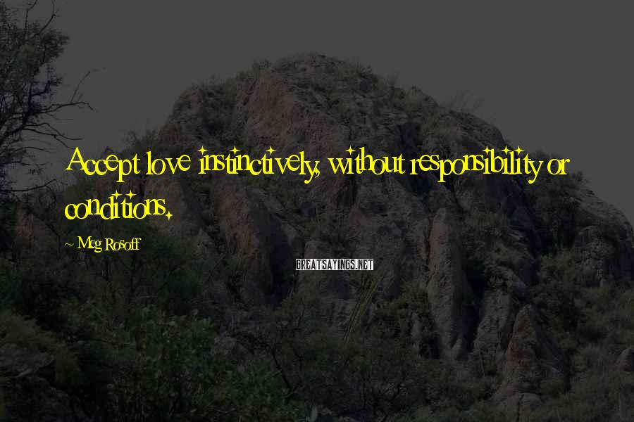 Meg Rosoff Sayings: Accept love instinctively, without responsibility or conditions.