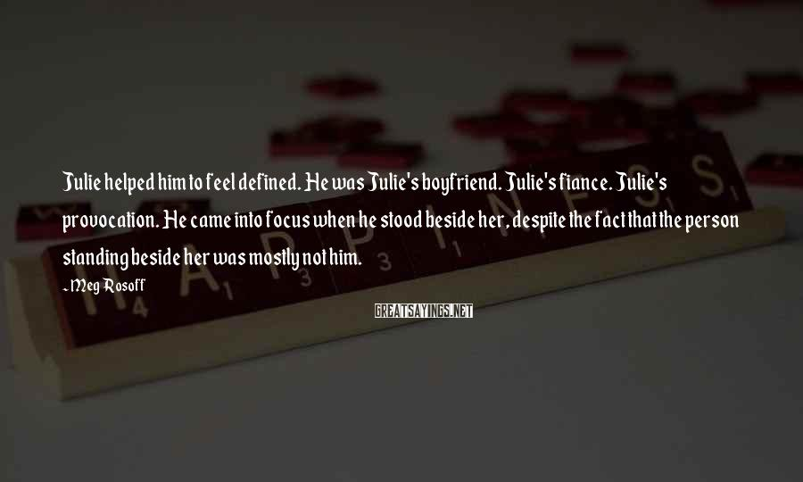 Meg Rosoff Sayings: Julie helped him to feel defined. He was Julie's boyfriend. Julie's fiance. Julie's provocation. He