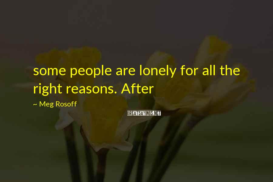 Meg Rosoff Sayings: some people are lonely for all the right reasons. After