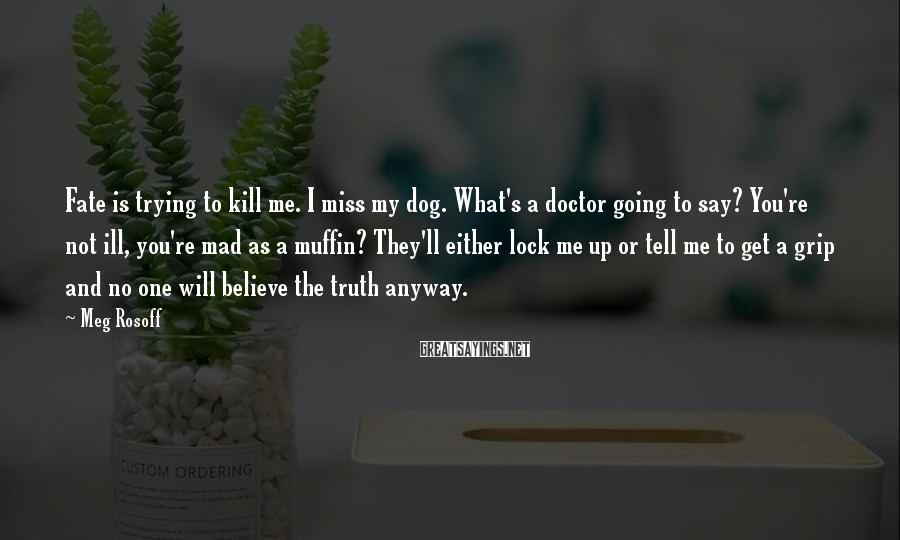 Meg Rosoff Sayings: Fate is trying to kill me. I miss my dog. What's a doctor going to