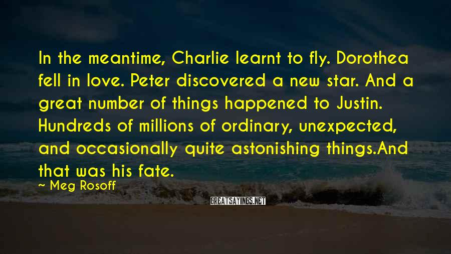 Meg Rosoff Sayings: In the meantime, Charlie learnt to fly. Dorothea fell in love. Peter discovered a new