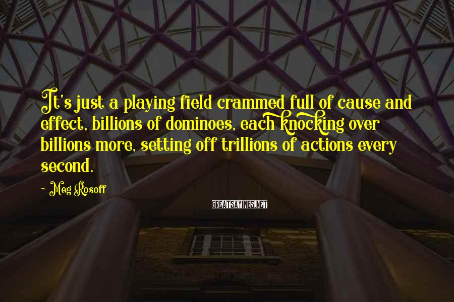 Meg Rosoff Sayings: It's just a playing field crammed full of cause and effect, billions of dominoes, each