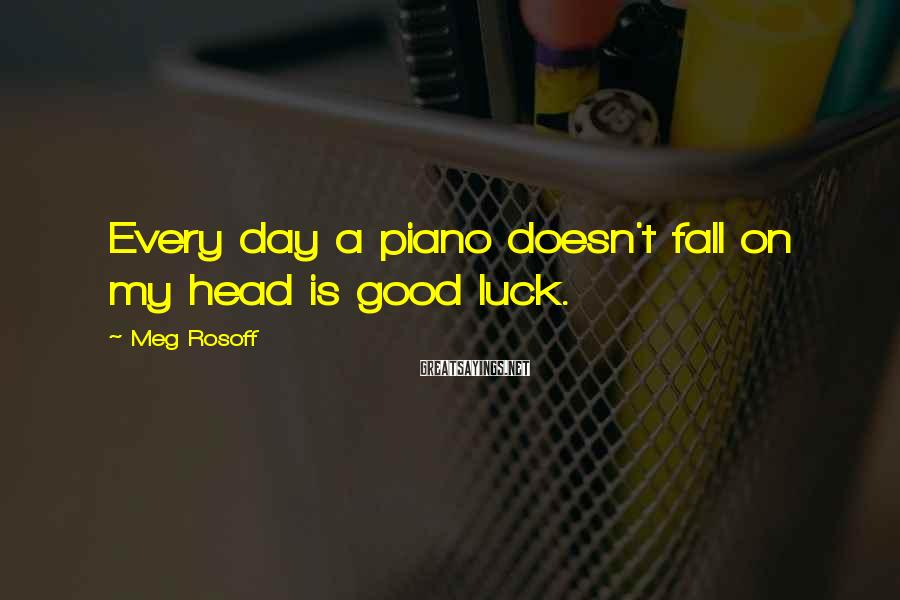 Meg Rosoff Sayings: Every day a piano doesn't fall on my head is good luck.