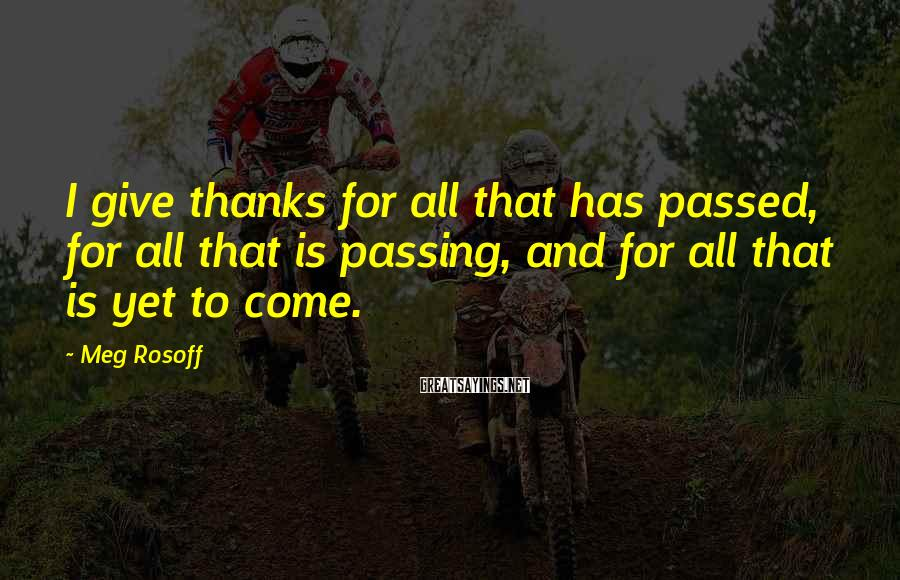 Meg Rosoff Sayings: I give thanks for all that has passed, for all that is passing, and for