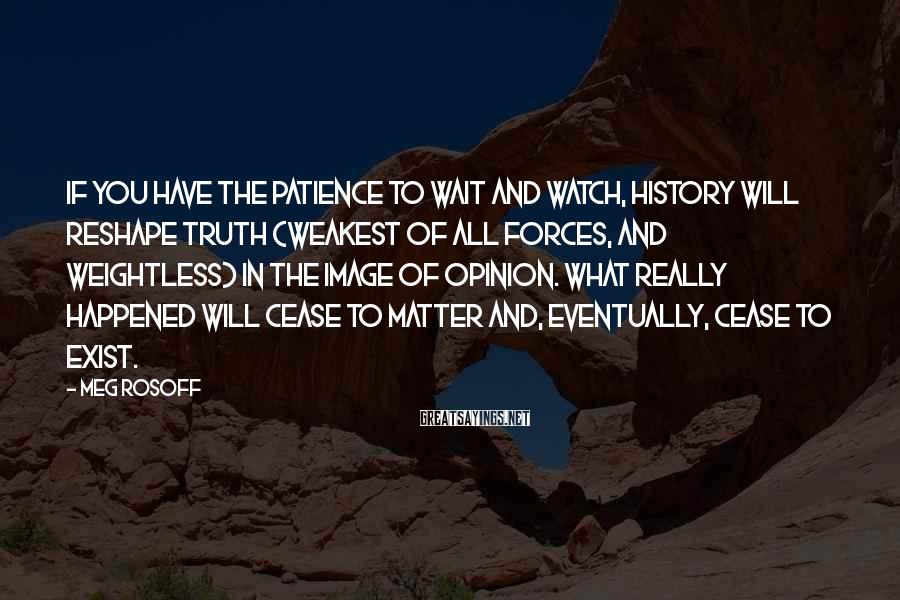 Meg Rosoff Sayings: If you have the patience to wait and watch, history will reshape truth (weakest of