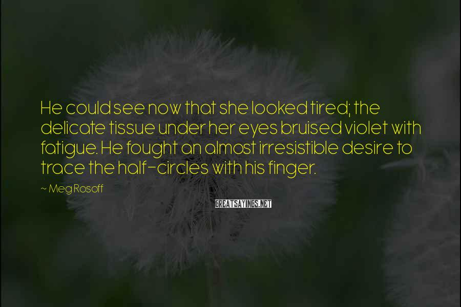 Meg Rosoff Sayings: He could see now that she looked tired; the delicate tissue under her eyes bruised