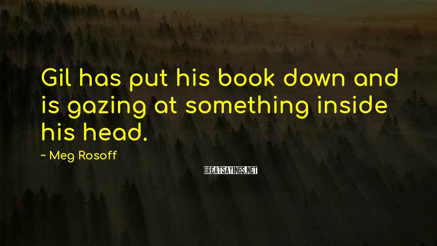 Meg Rosoff Sayings: Gil has put his book down and is gazing at something inside his head.