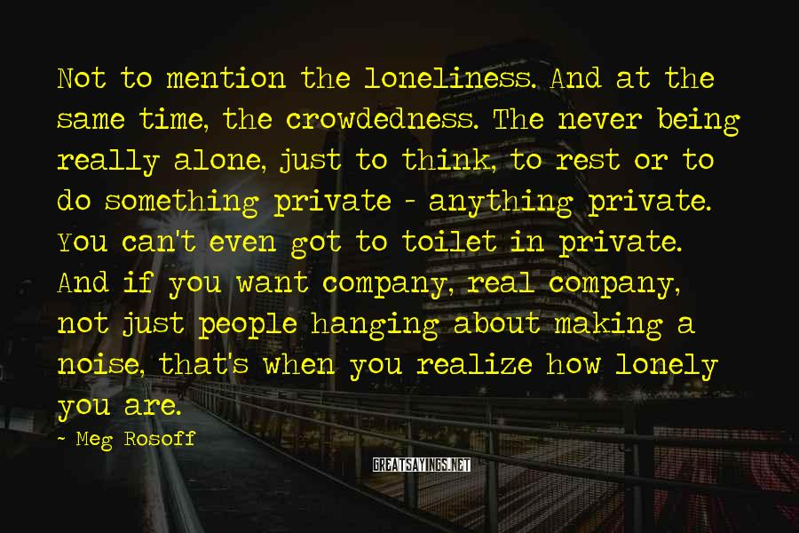 Meg Rosoff Sayings: Not to mention the loneliness. And at the same time, the crowdedness. The never being