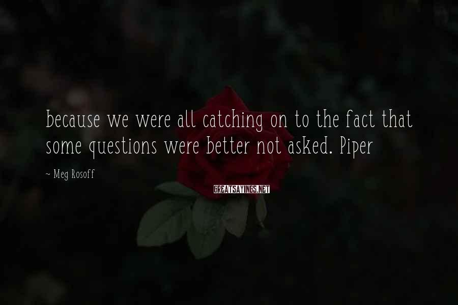 Meg Rosoff Sayings: because we were all catching on to the fact that some questions were better not