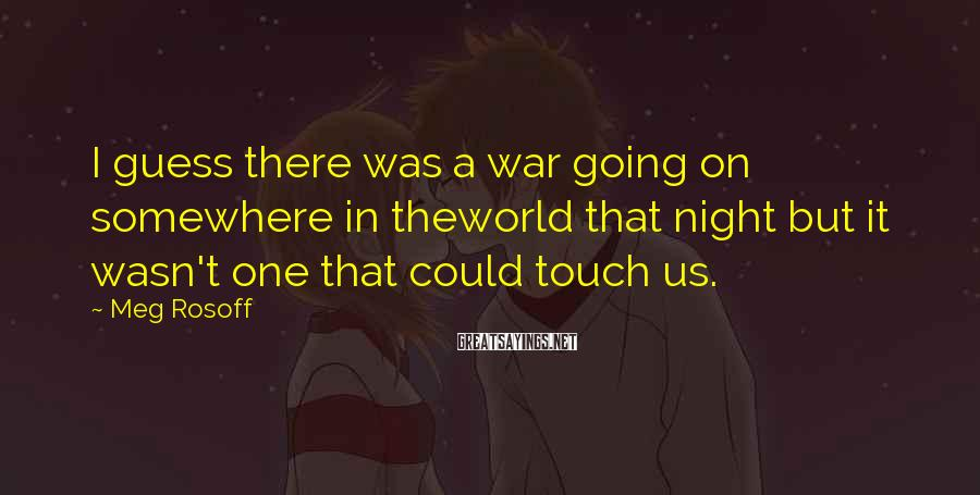 Meg Rosoff Sayings: I guess there was a war going on somewhere in theworld that night but it