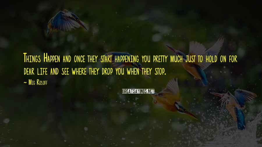 Meg Rosoff Sayings: Things Happen and once they start happening you pretty much just to hold on for
