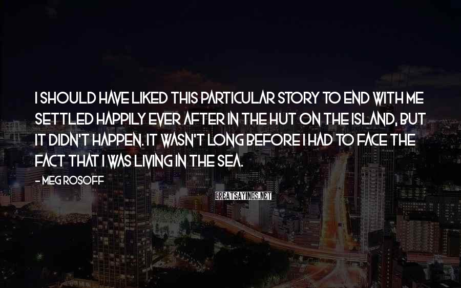 Meg Rosoff Sayings: I should have liked this particular story to end with me settled happily ever after