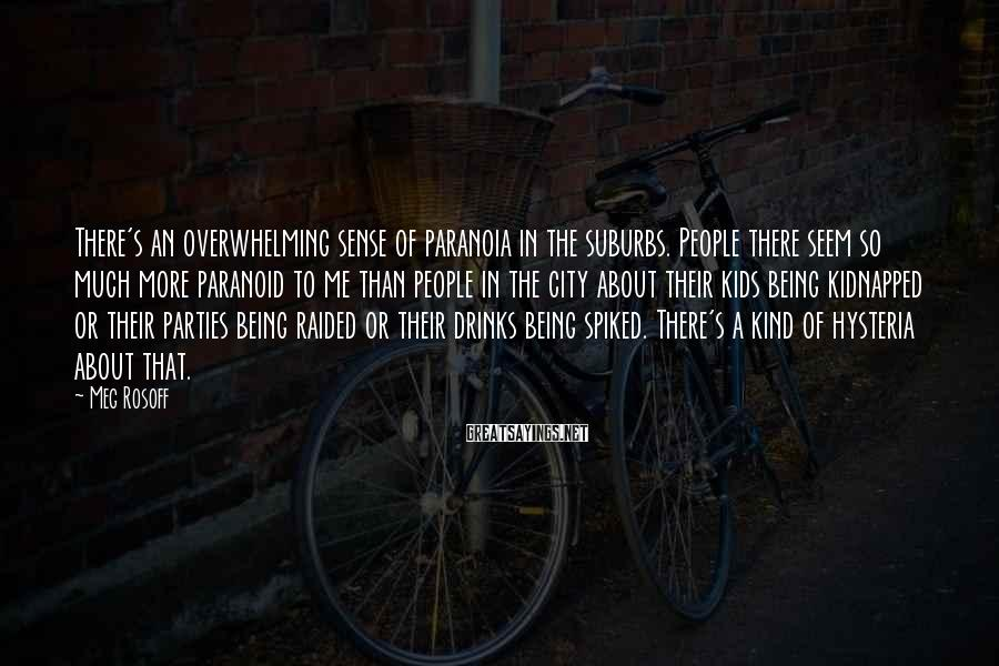 Meg Rosoff Sayings: There's an overwhelming sense of paranoia in the suburbs. People there seem so much more