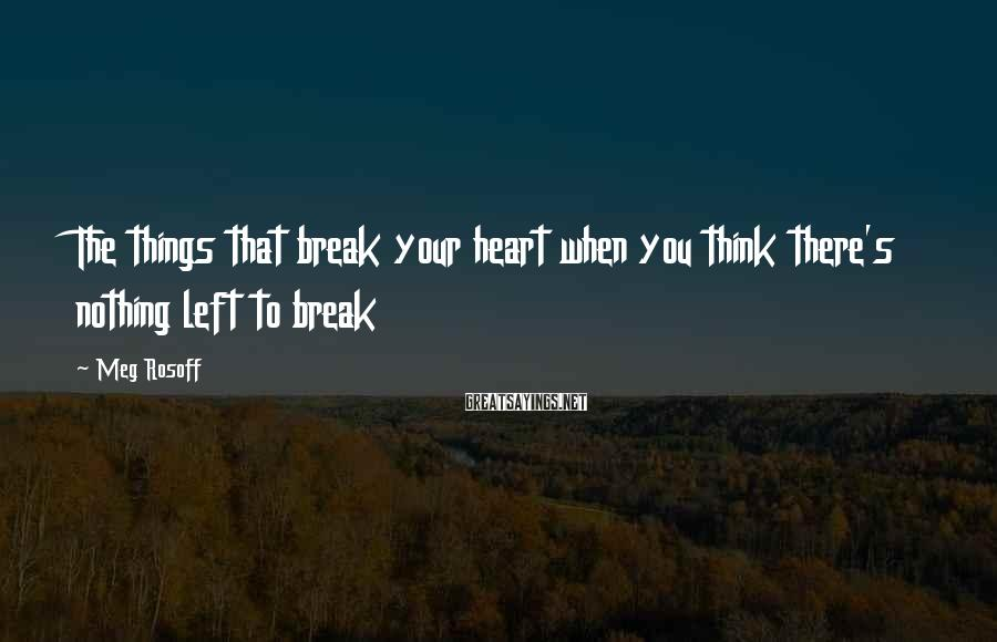 Meg Rosoff Sayings: The things that break your heart when you think there's nothing left to break