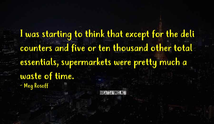 Meg Rosoff Sayings: I was starting to think that except for the deli counters and five or ten