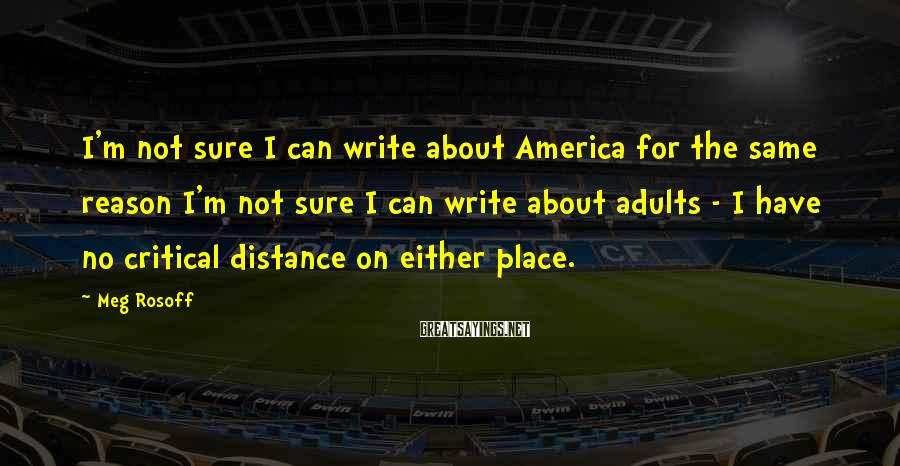 Meg Rosoff Sayings: I'm not sure I can write about America for the same reason I'm not sure