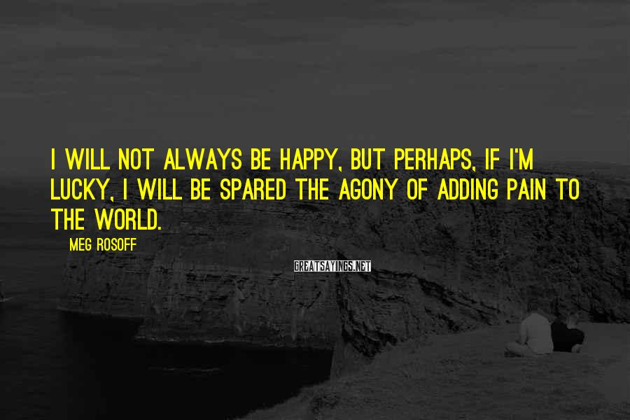 Meg Rosoff Sayings: I will not always be happy, but perhaps, if I'm lucky, I will be spared