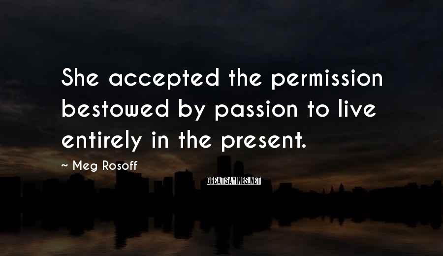 Meg Rosoff Sayings: She accepted the permission bestowed by passion to live entirely in the present.