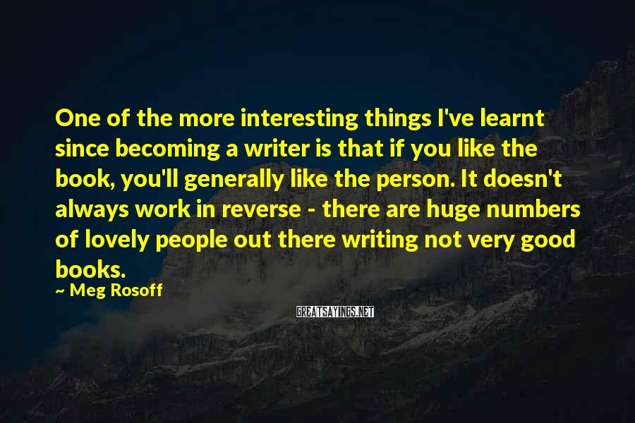 Meg Rosoff Sayings: One of the more interesting things I've learnt since becoming a writer is that if