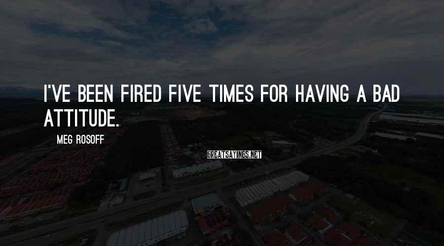 Meg Rosoff Sayings: I've been fired five times for having a bad attitude.