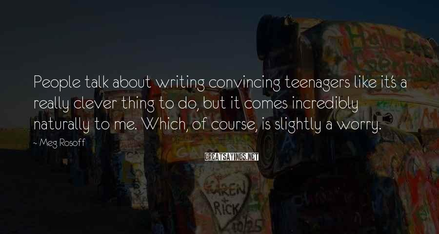 Meg Rosoff Sayings: People talk about writing convincing teenagers like it's a really clever thing to do, but