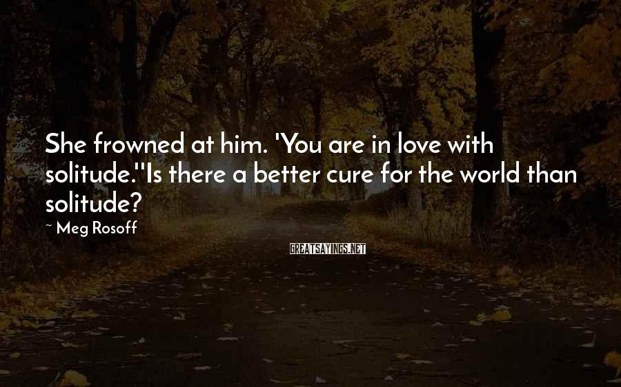 Meg Rosoff Sayings: She frowned at him. 'You are in love with solitude.''Is there a better cure for
