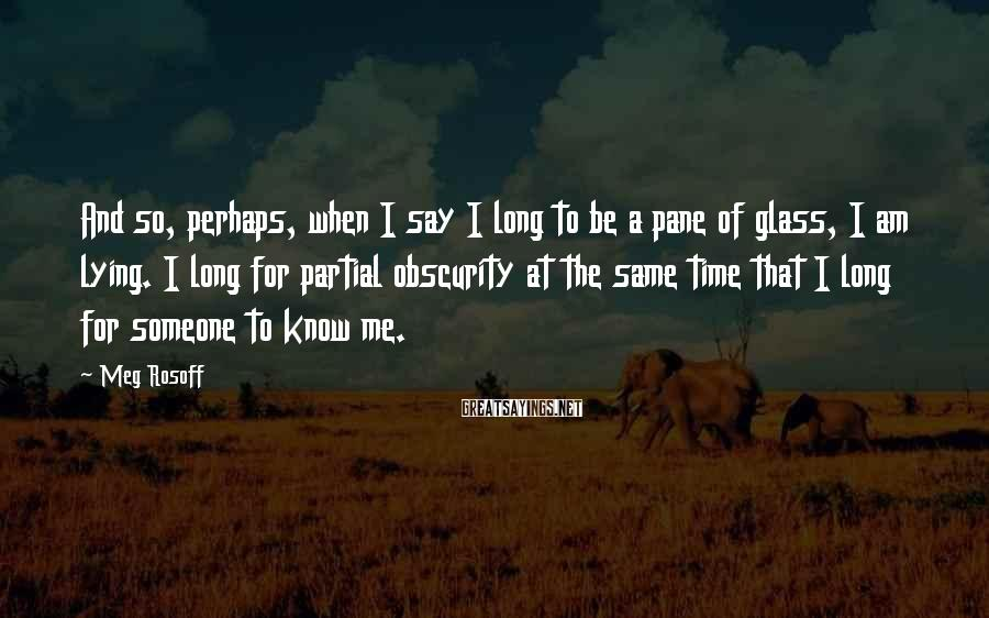 Meg Rosoff Sayings: And so, perhaps, when I say I long to be a pane of glass, I