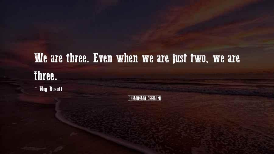 Meg Rosoff Sayings: We are three. Even when we are just two, we are three.
