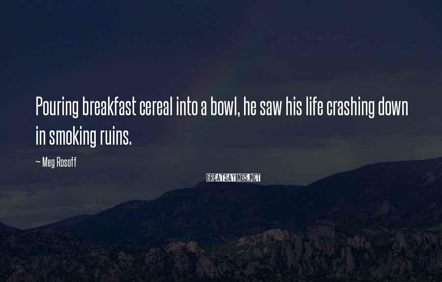 Meg Rosoff Sayings: Pouring breakfast cereal into a bowl, he saw his life crashing down in smoking ruins.