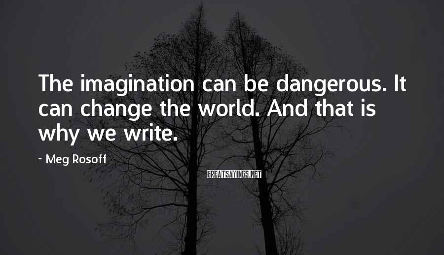 Meg Rosoff Sayings: The imagination can be dangerous. It can change the world. And that is why we