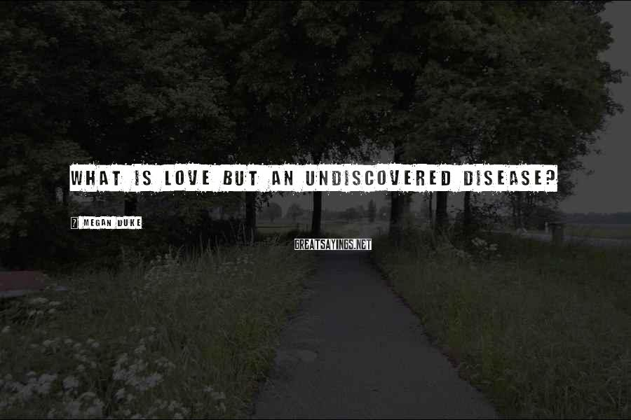 Megan Duke Sayings: What is love but an undiscovered disease?