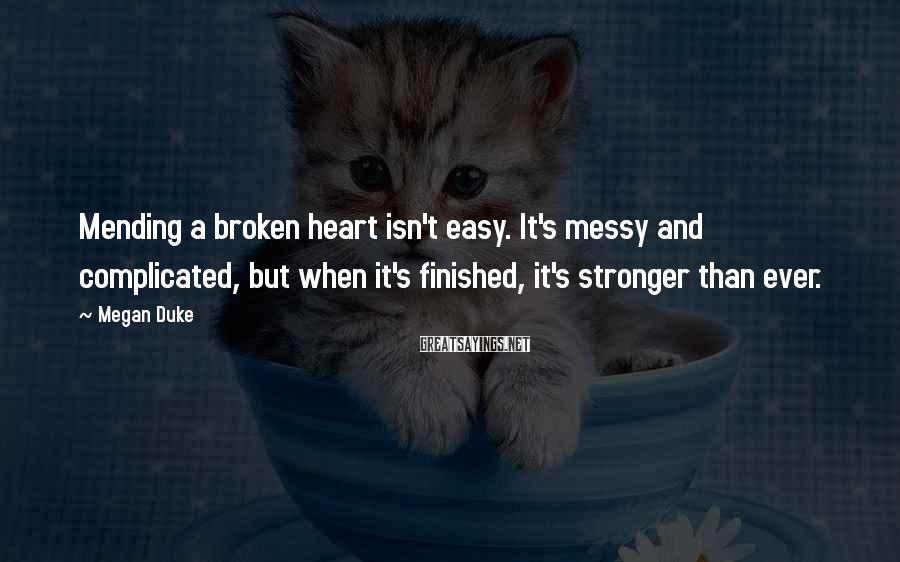 Megan Duke Sayings: Mending a broken heart isn't easy. It's messy and complicated, but when it's finished, it's
