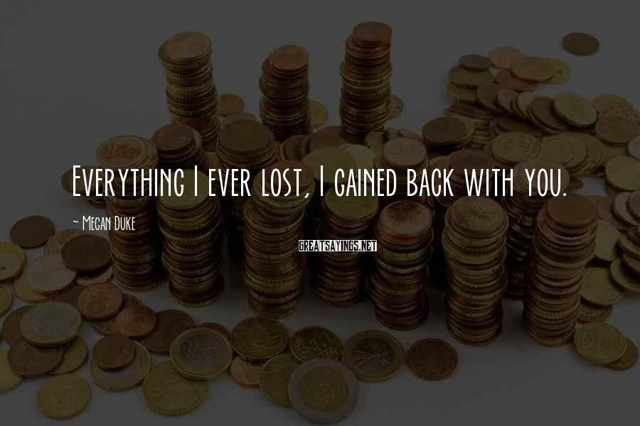 Megan Duke Sayings: Everything I ever lost, I gained back with you.