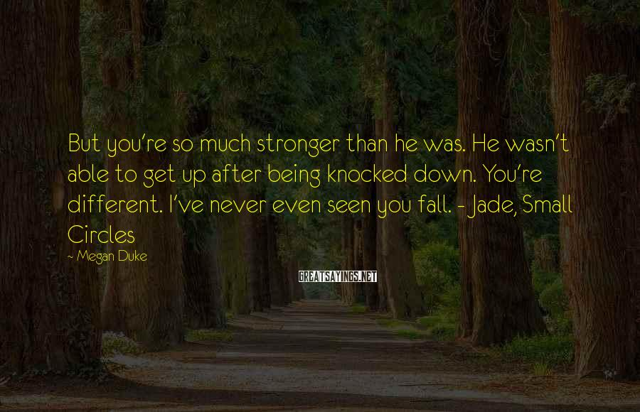 Megan Duke Sayings: But you're so much stronger than he was. He wasn't able to get up after
