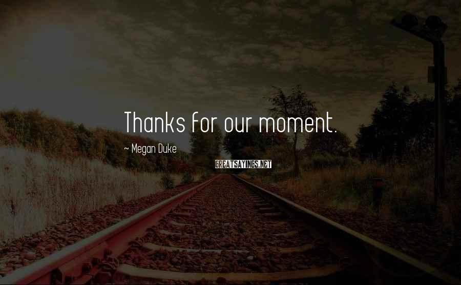 Megan Duke Sayings: Thanks for our moment.